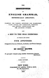 The Institutes of English Grammar, Methodically Arranged: With Examples for Parsing, Questions for Examination, False Syntax for Correction, Exercises for Writing, Observations for the Advanced Student, and a Key to the Oral Exercises : to which are Added Four Appendixes, Designed for the Use of Schools, Academies, and Private Learners