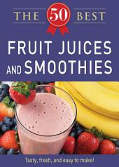 50 Best Fruit Juices and Smoothies: Tasty, fresh, and easy to make!