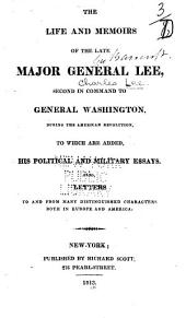 The Life and Memoirs of the Late Major General Lee: Second in Command to General Washington During the American Revolution, to which are Added His Political and Military Essays. Also, Letters to and from Many Distinguished Characters Both in Europe and America