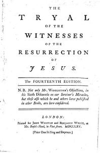 The tryal of the witnesses of the resurrection of Jesus  The thirteenth edition  N B  Not only Mr  Woolston s objections  in his Sixth discourse on our Saviour s miracles  but those also     published in other books  are here considered  By Thomas Sherlock