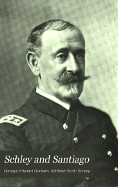 Schley and Santiago: An Historical Account of the Blockade and Final Destruction of the Spanish Fleet Under Command of Admiral Pasquale Cervera, July 3, 1898
