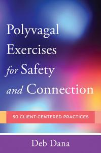 Polyvagal Exercises for Safety and Connection  50 Client Centered Practices  Norton Series on Interpersonal Neurobiology