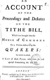 An Account of the Proceedings and Debates on the Tithe Bill: Which was Brought Into the House of Commons on a Petition Deliver'd by the Quakers: to which is Added, a List of Those Peers who Were for and Against Committing the Said Bill, Volume 2