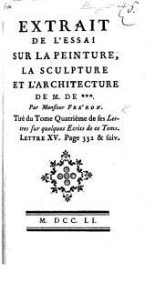 Extrait de l'Essai sur la peinture, la Sculpture et l'Architecture de M. De *** [Bachaumont] par M. F. Tiré du tome quatrième de ses Lettres sur quelques Écrits de ce Tems. Lettre VI., etc