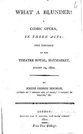 What a Blunder!: A Comic Opera, in Three Acts: First Performed at the Theatre Royal, Haymarket, August 14, 1800, Issue 1