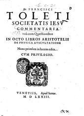 D. Francisci Toleti societatis Iesu Commentaria vnà cum quaestionibus in octo libros Aristotelis De physica auscultatione: Volume 5