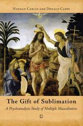 The Gift of Sublimation: A Psychoanalytic Study of Multiple Masculinities