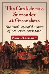 The Confederate Surrender at Greensboro: The Final Days of the Army of Tennessee, April 1865