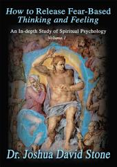How to Release Fear-Based Thinking and Feeling: An In-Depth Study of Spiritual Psychology, Volume 1