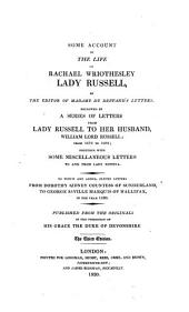 Some Account of the Life of Rachael Wriothesley Lady Russell: Followed by a Series of Letters from Lady Russell to Her Husband, William Lord Russell; from 1672 to 1682; Together with Some Miscellaneous Letters to and from Lady Russell, to which are Added, Eleven Letters from Dorothy Sidney Countess of Sunderland, to George Saville Marquis of Hallifax, in the Year 1680. Published from the Originals in the Possession of His Grace the Duke of Devonshire