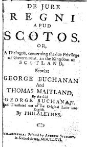 De Jure Regni Apud Scotos, Or, A Dialogue, Concerning the Due Privilege of Government, in the Kingdom of Scotland, Betwixt George Buchanan and Thomas Maitland