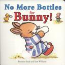 No More Bottles for Bunny Board Book Book