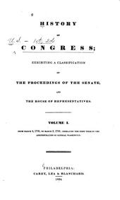 History of Congress: Exhibiting a Classification of the Proceedings of the Senate, and the House of Representatives : Volume I, From March 4, 1789, to March 3, 1793, Embracing the First Term of the Administration of General Washington