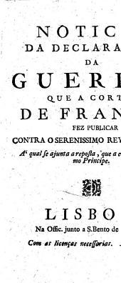 Noticia da declaraçam da guerra, que a corte de França fez publicar contra o serenissimo rey de Prussia: A qual se ajunta a resposta, que a ella deo este mesmo Principe