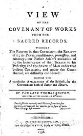 A View of the Covenant of Works from the Sacred Records: Wherein the Parties in that Covenant, the Reality of It, Its Parts, Conditionary, Promissory, and Minatory ... are Distinctly Considered ...