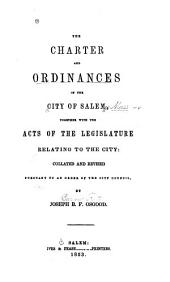 The Charter and Ordinances of the City of Salem: Together with the Acts of the Legislature Relating to the City, Collated and Revised Pursuant to an Order of the City Council