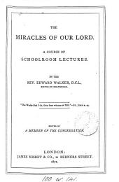 The miracles of our Lord. A course of schoolroom lects. Ed. by a member of the congregation