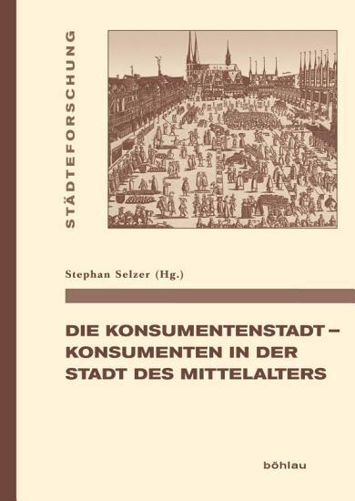 Die Konsumentenstadt   Konsumenten in der Stadt des Mittelalters PDF