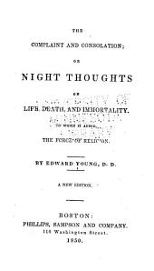 The Complaint and Consolation Or, Night Thoughts on Life, Death, and Immortality ; to which is Added, The Force of Religion