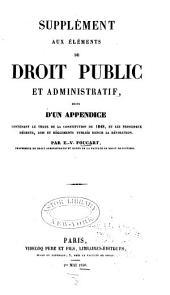 Supplément aux Éléments de droit public et administratif: suivi d'un appendice contenant le texte de la constitution de 1848, et les principaux décrets, lois et réglements publiés depuis la révolution