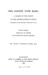 The contest with Rome, a charge to the clergy of the archdeaconry of Lewes, delivered at the ordinary visitation in 1851, with notes, especially in answer to dr. [J.H.] Newman's recent Lectures [on the present position of Catholics in England].