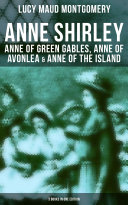Anne Shirley: Anne of Green Gables, Anne of Avonlea & Anne of the Island (3 Books in One Edition)