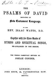 The Psalms of David Imitated ... By the Rev. Isaac Watts. Together with His Three Books of Hymns and Spiritual Songs, Re-arranged in One Series. The Whole Carefully Revised by Josiah Conder