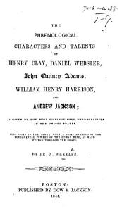 The Phrenological Characters and Talents of H  Clay  D  Webster  J  Q  Adams  W  H  Harrison  and A  Jackson  as Given by the Most Distinguished Phrenologists in the United States  Also Notes on the Same  Etc PDF