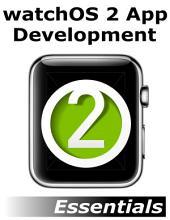 watchOS 2 App Development Essentials: Learn to Develop Apps for the Apple Watch