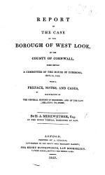 Report Of The Case Of The Borough Of West Looe Tried Before A Committee Of The House Of Commons April 18 1822 With A Preface Notes And Cases Illustrative Of The General History Of Boroughs Etc Book PDF