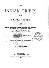 The Indian Tribes of the United States: Their History Antiquities, Customs, Religion, Arts, Language, Traditions, Oral Legends, and Myths, Volume 1