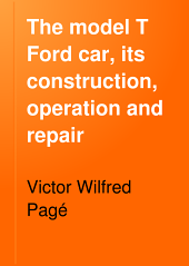 The Model T Ford Car, Its Construction, Operation and Repair: A Complete Practical Treatise Explaining the Operating Principles of All Parts of the Ford Automobile, with Complete Instructions for Driving and Maintenance