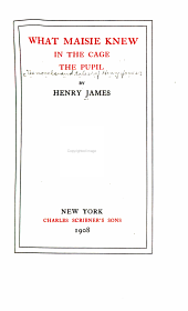 The Novels and Tales of Henry James: What Maisie knew. In the cage. The pupil