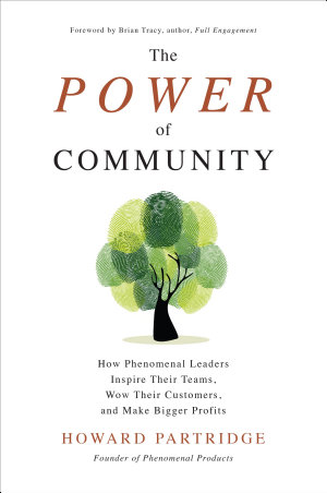 The Power of Community  How Phenomenal Leaders Inspire their Teams  Wow their Customers  and Make Bigger Profits