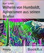 Wilhelm von Humboldt, Aphorismen aus seinen Briefen: Eine Sammlung der schönsten Aphorismen