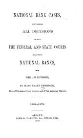 National Bank Cases: Containing All Decisions of Both the Federal and State Courts Relating to National Banks, with Notes and References, L864-1878