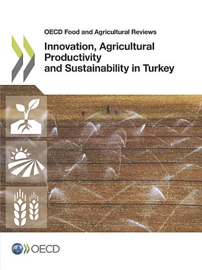 OECD Food and Agricultural Reviews Innovation  Agricultural Productivity and Sustainability in Turkey PDF