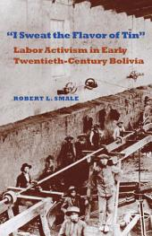"""""""I Sweat the Flavor of Tin"""": Labor Activism in Early Twentieth-century Bolivia"""