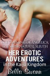 The Claiming of Angelica, the Supernatural Sleuth: Her Erotic Adventures in the Kaiju Kingdom
