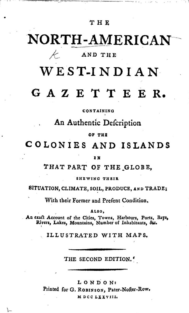 The North American and the West Indian Gazetteer. Containing an authentic description of the colonies and islands in that part of the globe. ... Illustrated with maps