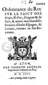 Ordonnance... sur le faict des draps, fil d'or, d'argent & de soye, & autres marchandises foraines d'Italie, Espagne & Levant entrans en son royaume