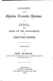 Catalogue of the Christian Vernacular Literature of India: With Hints on the Management of Indian Tract Societies ...