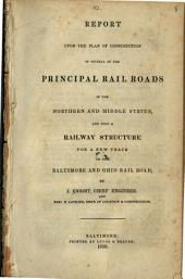 Report Upon the Plan of Construction of Several of the Principal Rail Roads in the Northern and Middle States: And Upon a Railway Structure for a New Track on the Baltimore and Ohio Rail Road