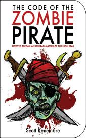 The Code of the Zombie Pirate: How to Become an Undead Master of the High Seas