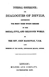 Infernal Conference; Or, Dialogues of Devils: Concerning the Many Vices which Abound in the Social, Civil, and Religious World