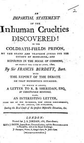 An Impartial Statement of the Inhuman Cruelties discovered! in the Coldbath-Fields Prison ... reported in the House of Commons on Friday the 11th of June, 1800, by Sir Francis Burdett, Bart. With the report of the debate ... To which is added, a letter to R. B. Sheridan, Esq by Christopher Munnings. Also, an interesting letter, from one of the prisoners, etc