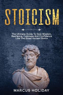 Stoicism: The Ultimate Guide To Gain Wisdom, Resilience, Calmness And Confidence Like The Great Ancient Stoics