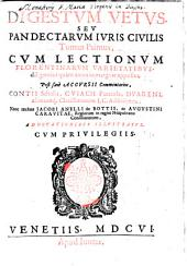 Digesta vetus, seu pandectae iuris civilis: Cvm Lectionvm Florentinarvm Varietatibvs diligentius quam antea in margine appositis ...