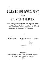 Delicate, Backward, Puny, and Stunted Children: Their Developmental Defects, and Physical, Mental, and Moral Peculiarities Considered as Ailments Amenable to Treatment by Medicines