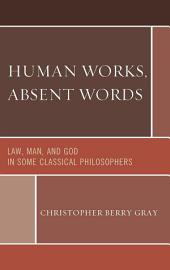 Human Works, Absent Words: Law, Man, and God in Some Classical Philosophers